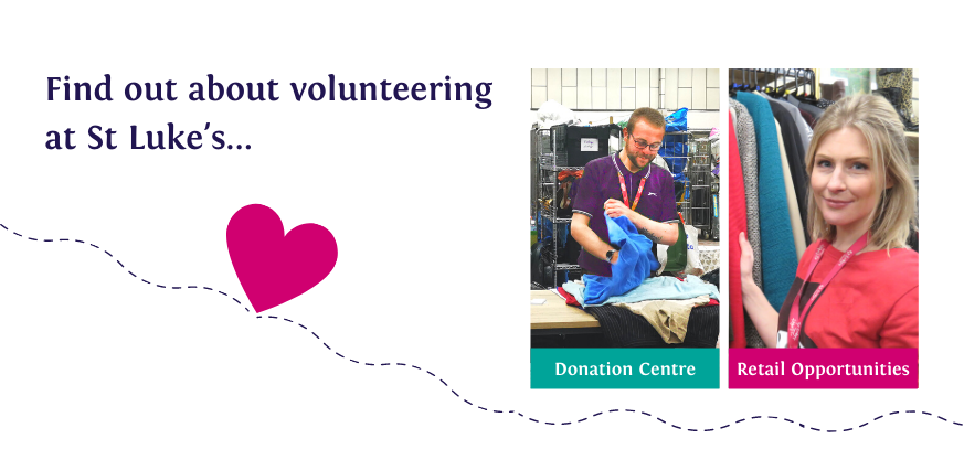 Find out about volunteering at St Luke's. Donation Centre. Retail opportunities.